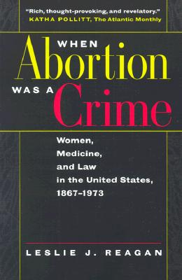 When Abortion Was a Crime By Reagan, Leslie J.