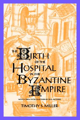 The Birth of the Hospital in the Byzantine Empire By Miller, Timothy S.